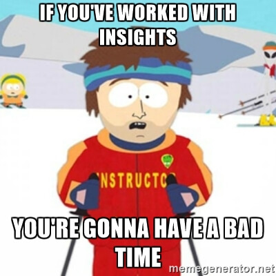 If you've worked with Insights, you're gonna have a bad time
